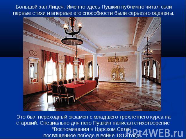 Большой зал Лицея. Именно здесь Пушкин публично читал свои первые стихи и впервые его способности были серьезно оценены. Это был переходный экзамен с младшего трехлетнего курса на старший. Специально для него Пушкин написал стихотворение