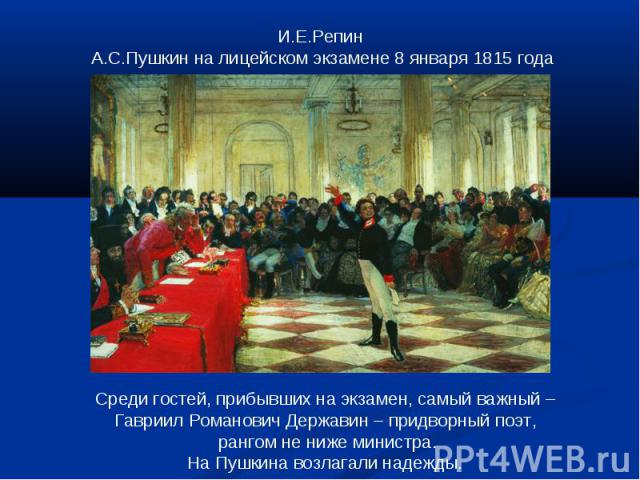 И.Е.Репин А.С.Пушкин на лицейском экзамене 8 января 1815 годаСреди гостей, прибывших на экзамен, самый важный – Гавриил Романович Державин – придворный поэт, рангом не ниже министра.На Пушкина возлагали надежды.