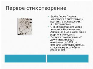 Первое стихотворение Ещё в Лицее Пушкин знакомится с писателями и поэтами: В.А.Ж