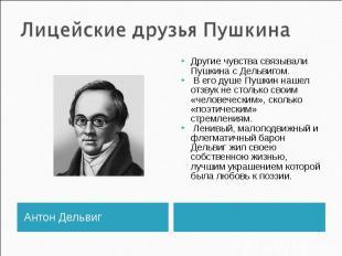 Лицейские друзья Пушкина Другие чувства связывали Пушкина с Дельвигом. В его душ