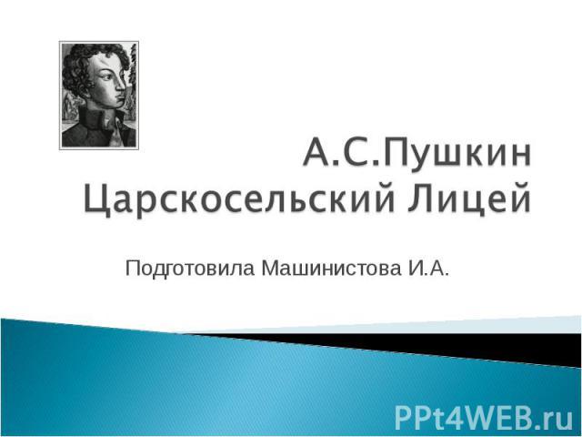 А.С.Пушкин Царскосельский Лицей Подготовила Машинистова И.А.