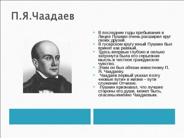 П.Я.Чаадаев В последние годы пребывания в Лицее Пушкин очень расширил круг своих друзей. В гусарском кругу юный Пушкин был принят как равный. Здесь впервые глубоко и сильно затронута была его серьезная мысль и честное гражданское чувство. Этим он бы…