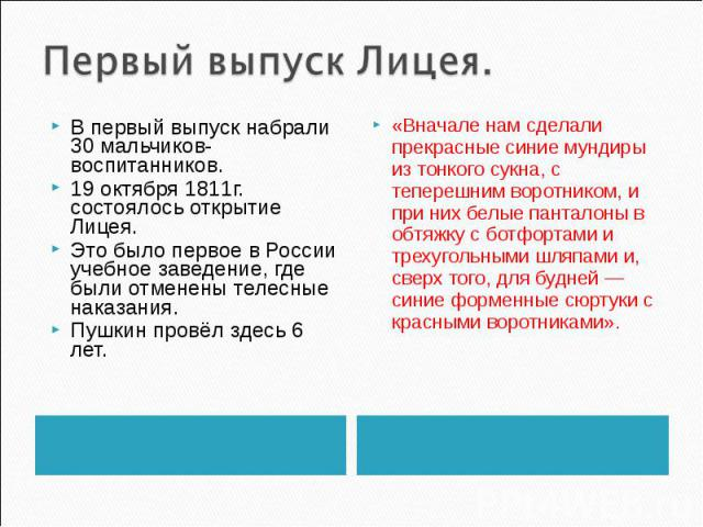 Первый выпуск Лицея. В первый выпуск набрали 30 мальчиков-воспитанников. 19 октября 1811г. состоялось открытие Лицея. Это было первое в России учебное заведение, где были отменены телесные наказания. Пушкин провёл здесь 6 лет. «Вначале нам сделали п…