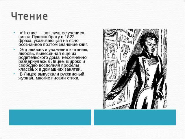 Чтение «Чтение — вот лучшее учение», писал Пушкин брату в 1822 г. — фраза, указывающая на ясно осознанное поэтом значение книг. Эта любовь и уважение к чтению, любовь, вынесенная еще из родительского дома, несомненно развернулась в Лицее, широко и с…