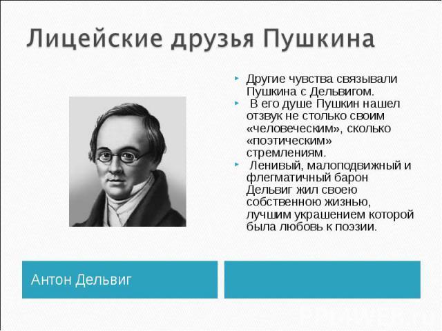 Лицейские друзья Пушкина Другие чувства связывали Пушкина с Дельвигом. В его душе Пушкин нашел отзвук не столько своим «человеческим», сколько «поэтическим» стремлениям. Ленивый, малоподвижный и флегматичный барон Дельвиг жил своею собственною жизнь…
