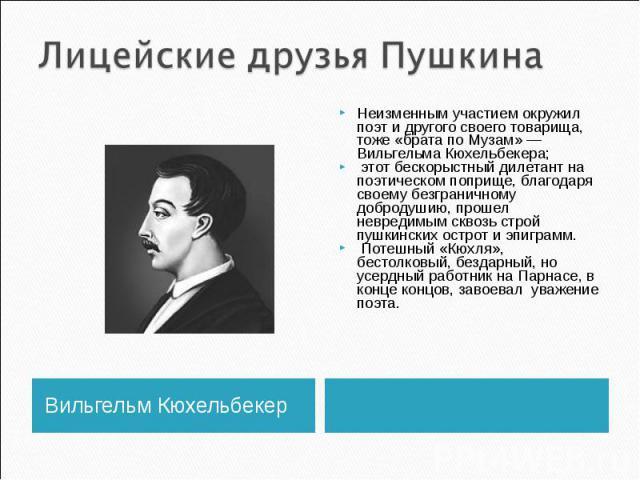 Лицейские друзья Пушкина Неизменным участием окружил поэт и другого своего товарища, тоже «брата по Музам» — Вильгельма Кюхельбекера; этот бескорыстный дилетант на поэтическом поприще, благодаря своему безграничному добродушию, прошел невредимым скв…