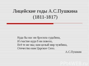 Лицейские годы А.С.Пушкина (1811-1817) Куда бы нас ни бросила судьбина,И счастие