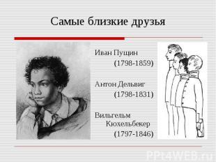 Самые близкие друзьяИван Пущин (1798-1859)Антон Дельвиг (1798-1831)Вильгельм Кюх