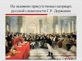 На экзамене присутствовал патриарх русской словесности Г.Р. Державин