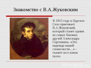 Знакомство с В.А.Жуковским В 1815 году в Царское Село приезжает В.А.Жуковский, к