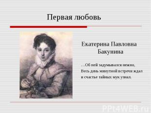 Первая любовь Екатерина Павловна Бакунина …Об ней задумывался нежно, Весь день м