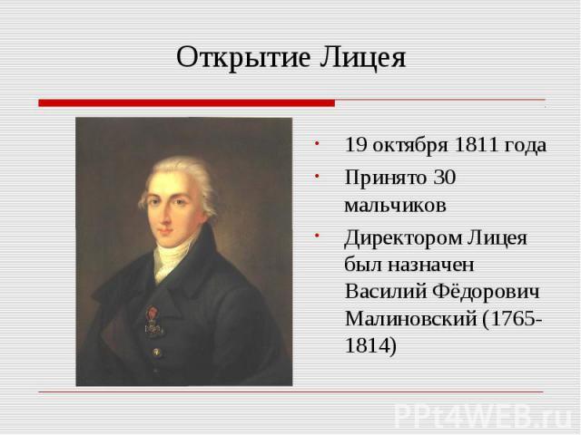 Открытие Лицея 19 октября 1811 годаПринято 30 мальчиковДиректором Лицея был назначен Василий Фёдорович Малиновский (1765-1814)