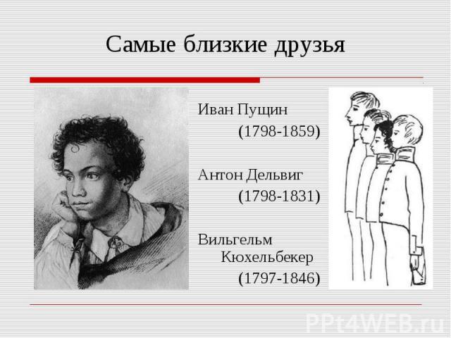 Самые близкие друзьяИван Пущин (1798-1859)Антон Дельвиг (1798-1831)Вильгельм Кюхельбекер (1797-1846)