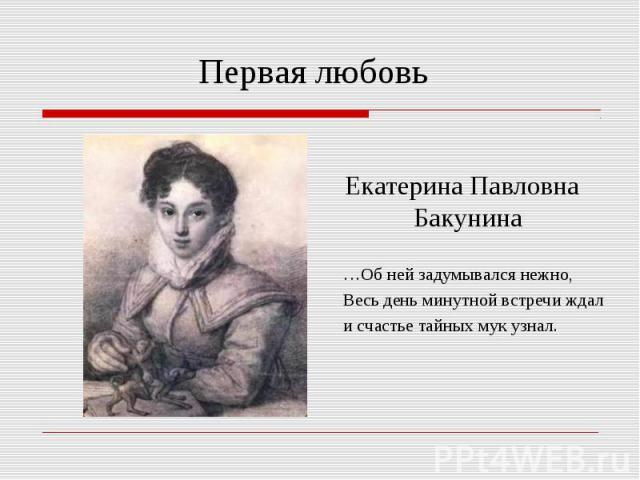 Первая любовь Екатерина Павловна Бакунина …Об ней задумывался нежно, Весь день минутной встречи ждали счастье тайных мук узнал.