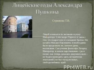Лицейские годы Александра Пушкина Стрижова Т.В. Лицей основался по желанию и ука