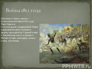 Война 1812 годаОбучение в Лицее совпало с Отечественной войной 1812 года. Через