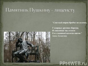 """Памятник Пушкину - лицеисту""""Смуглый отрок бродил по аллеям, У озерных грустил бе"""