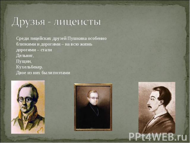 Друзья - лицеистыСреди лицейских друзей Пушкина особенно близкими и дорогими – на всю жизнь дорогими – стали Дельвиг, Пущин, Кухельбекер. Двое из них были поэтами