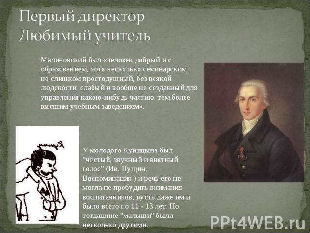 Первый директорЛюбимый учительМалиновский был «человек добрый и с образованием, хотя несколько семинарским, но слишком простодушный, без всякой людскости, слабый и вообще не созданный для управления какою-нибудь частию, тем более высшим учебным заве…
