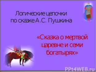 Логические цепочки по сказке А.С. Пушкина «Сказка о мертвой царевне и семи богат