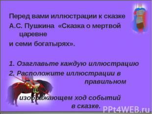 Перед вами иллюстрации к сказкеА.С. Пушкина «Сказка о мертвой царевнеи семи бога