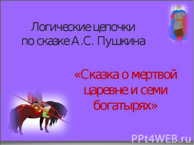Логические цепочки по сказке А.С. Пушкина «Сказка о мертвой царевне и семи богатырях»