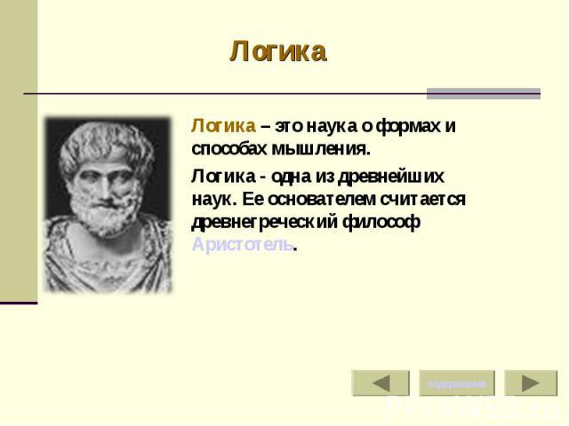 Логика Логика – это наука о формах и способах мышления.Логика - одна из древнейших наук. Ее основателем считается древнегреческий философ Аристотель.