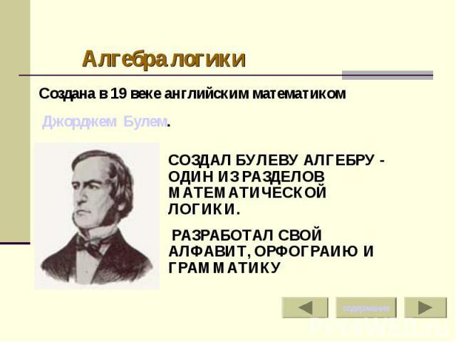Алгебра логикиСоздана в 19 веке английским математиком Джорджем Булем. СОЗДАЛ БУЛЕВУ АЛГЕБРУ - ОДИН ИЗ РАЗДЕЛОВ МАТЕМАТИЧЕСКОЙ ЛОГИКИ. РАЗРАБОТАЛ СВОЙ АЛФАВИТ, ОРФОГРАИЮ И ГРАММАТИКУ