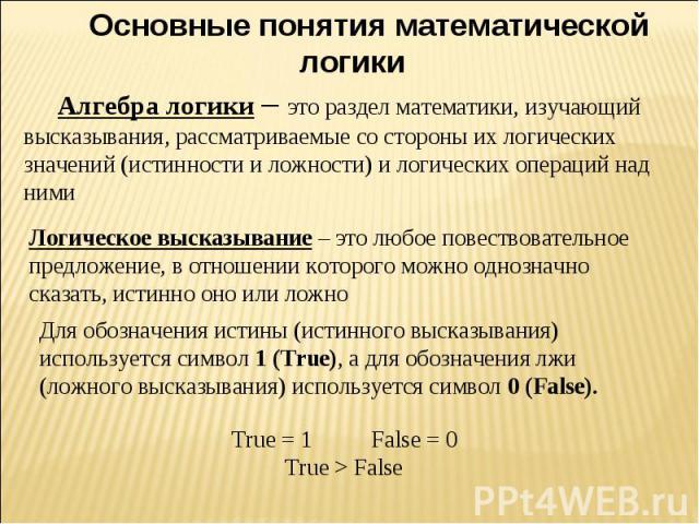 Основные понятия математической логикиАлгебра логики – это раздел математики, изучающий высказывания, рассматриваемые со стороны их логических значений (истинности и ложности) и логических операций над ними Логическое высказывание – это любое повест…