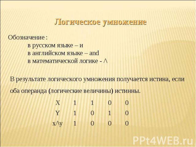 Логическое умножениеОбозначение :в русском языке – ив английском языке – andв математической логике - /\В результате логического умножения получается истина, еслиоба операнда (логические величины) истинны.