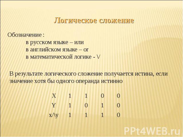 Логическое сложениеОбозначение :в русском языке – илив английском языке – orв математической логике - \/В результате логического сложение получается истина, если значение хотя бы одного операнда истинно