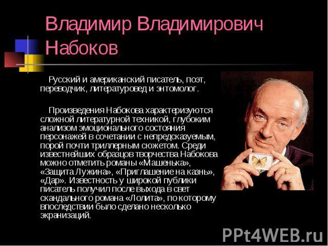 Владимир Владимирович Набоков Русский и американский писатель, поэт, переводчик, литературовед и энтомолог. Произведения Набокова характеризуются сложной литературной техникой, глубоким анализом эмоционального состояния персонажей в сочетании с непр…