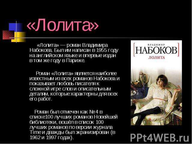 «Лолита» «Лолита» — роман Владимира Набокова. Был им написан в 1955 году на английском языке и впервые издан в том же году в Париже. Роман «Лолита» является наиболее известным из всех романов Набокова и показывает любовь писателя к сложной игре слов…