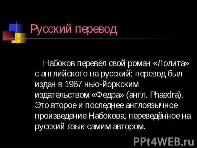 Русский перевод Набоков перевёл свой роман «Лолита» с английского на русский; перевод был издан в 1967 нью-йоркским издательством «Федра» (англ. Phaedra). Это второе и последнее англоязычное произведение Набокова, переведённое на русский язык самим …