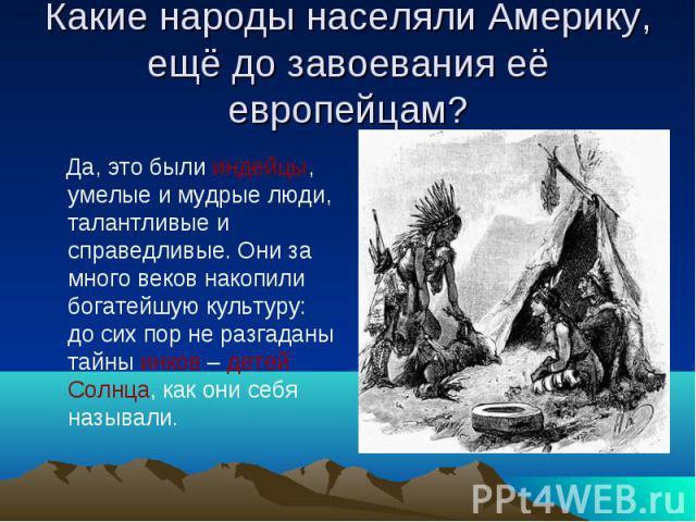 Какие народы населяли Америку, ещё до завоевания её европейцам? Да, это были индейцы, умелые и мудрые люди, талантливые и справедливые. Они за много веков накопили богатейшую культуру: до сих пор не разгаданы тайны инков – детей Солнца, как они себя…