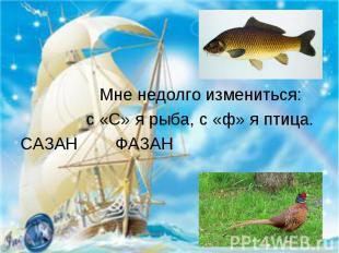 Мне недолго измениться: с «С» я рыба, с «ф» я птица.САЗАН ФАЗАН