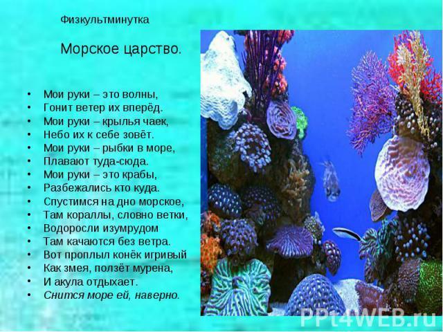 Физкультминутка Морское царство.Мои руки – это волны,Гонит ветер их вперёд.Мои руки – крылья чаек,Небо их к себе зовёт.Мои руки – рыбки в море,Плавают туда-сюда.Мои руки – это крабы,Разбежались кто куда.Спустимся на дно морское,Там кораллы, словно в…