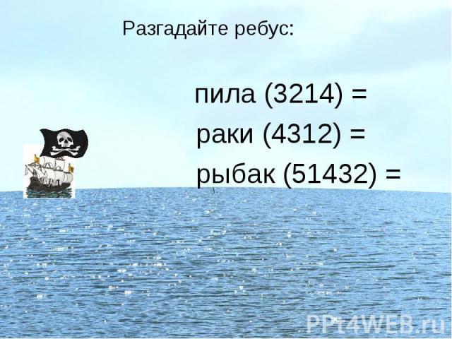 Разгадайте ребус: пила (3214) = раки (4312) = рыбак (51432) =