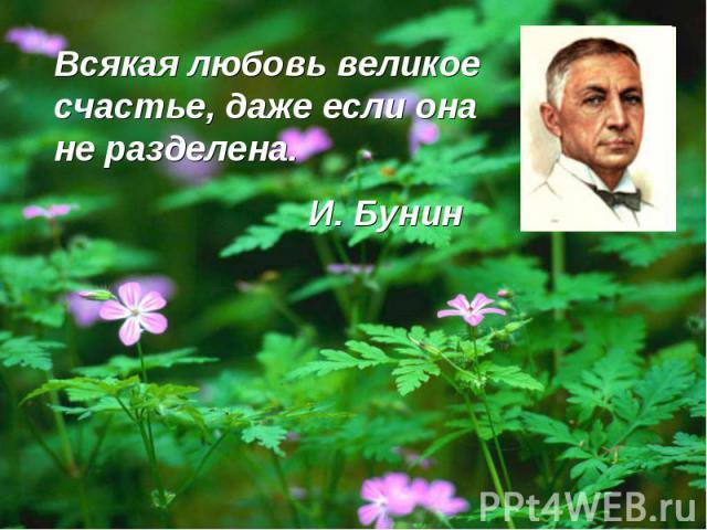 Всякая любовь великое счастье, даже если она не разделена. И. Бунин
