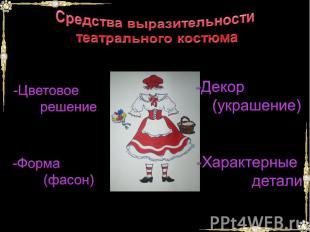 Средства выразительности театрального костюмаЦветовое решениеФорма (фасон) Декор
