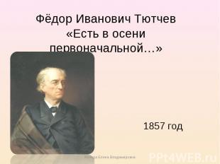 Фёдор Иванович Тютчев«Есть в осени первоначальной…» 1857 год