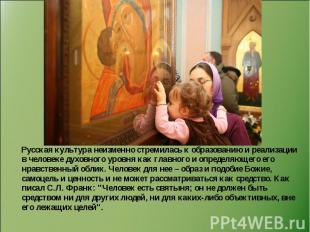 Русская культура неизменно стремилась к образованию и реализации в человеке духо