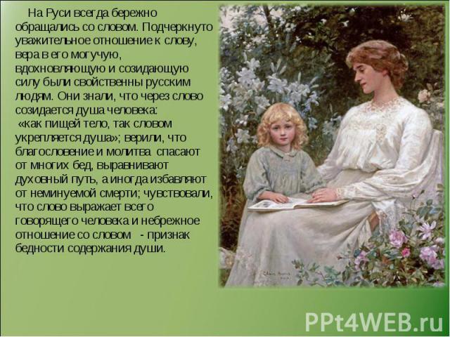 На Руси всегда бережно обращались со словом. Подчеркнуто уважительное отношение к слову, вера в его могучую, вдохновляющую и созидающую силу были свойственны русским людям. Они знали, что через слово созидается душа человека: «как пищей тело, так сл…
