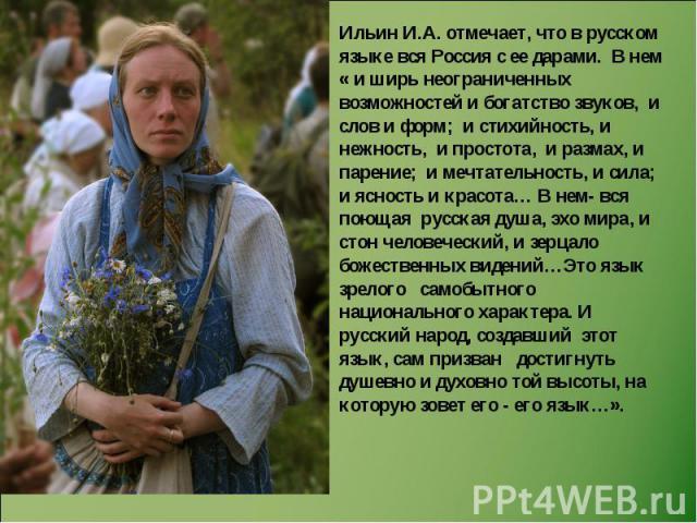 Ильин И.А. отмечает, что в русском языке вся Россия с ее дарами. В нем « и ширь неограниченных возможностей и богатство звуков, и слов и форм; и стихийность, и нежность, и простота, и размах, и парение; и мечтательность, и сила; и ясность и красота……