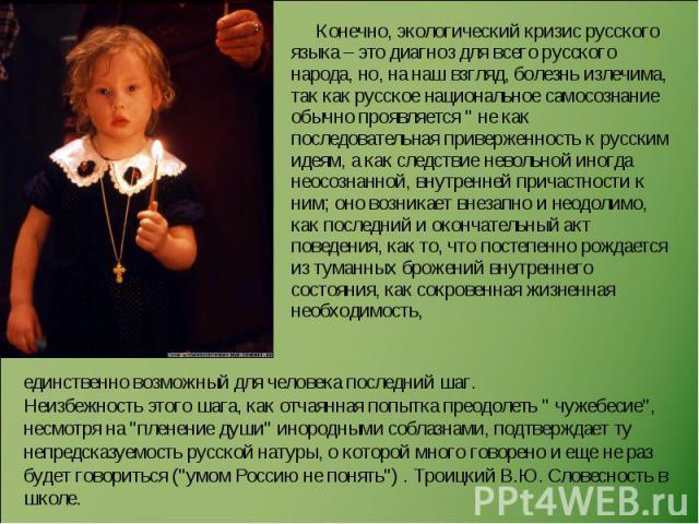 Конечно, экологический кризис русского языка – это диагноз для всего русского народа, но, на наш взгляд, болезнь излечима, так как русское национальное самосознание обычно проявляется