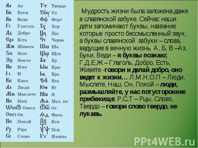 Мудрость жизни была заложена даже в славянской азбуке. Сейчас наши дети запоминают буквы, название которых просто бессмысленный звук, а буквы славянской азбуки – слова, ведущие в вечную жизнь. А, Б, В –Аз, Буки, Веди – я буквы познаю; Г,Д,Е,Ж – Глаг…