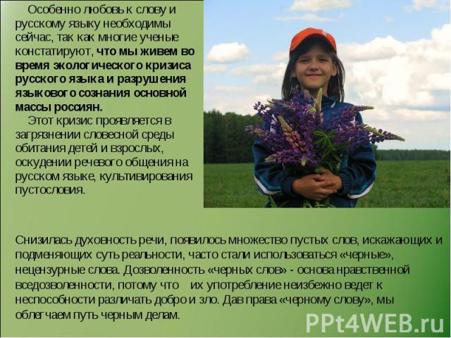 Особенно любовь к слову и русскому языку необходимы сейчас, так как многие ученые констатируют, что мы живем во время экологического кризиса русского языка и разрушения языкового сознания основной массы россиян. Этот кризис проявляется в загрязнении…