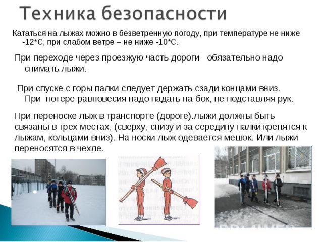 Техника безопасности Кататься на лыжах можно в безветренную погоду, при температуре не ниже -12*С, при слабом ветре – не ниже -10*С. При переходе через проезжую часть дороги обязательно надо снимать лыжи. При спуске с горы палки следует держать сзад…