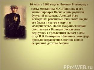 16 марта 1868 года в Нижнем Новгород в семье мещанина М.С.Пешкова и его жены Вар