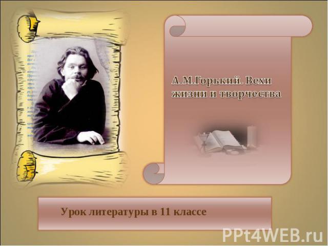 А.М.Горький. Вехи жизни и творчества Урок литературы в 11 классе